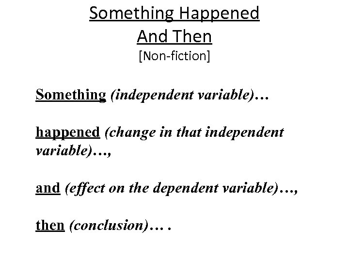 Something Happened And Then [Non-fiction] Something (independent variable)… happened (change in that independent variable)…,
