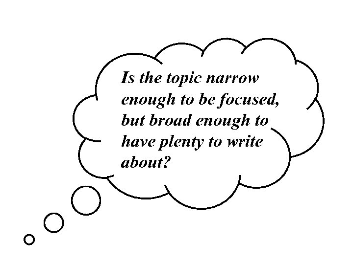 Is the topic narrow enough to be focused, but broad enough to have plenty