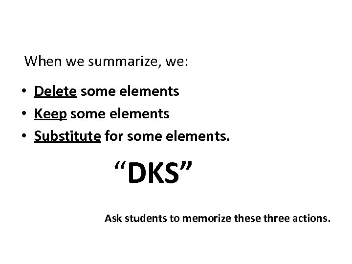 When we summarize, we: • Delete some elements • Keep some elements • Substitute