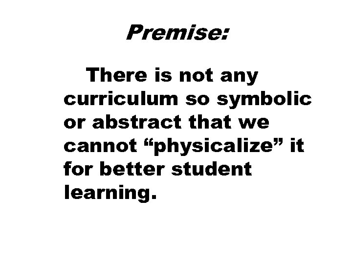 """Premise: There is not any curriculum so symbolic or abstract that we cannot """"physicalize"""""""