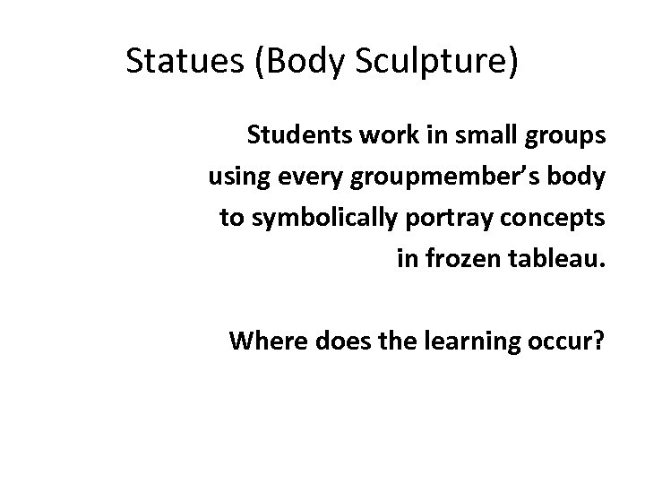 Statues (Body Sculpture) Students work in small groups using every groupmember's body to symbolically