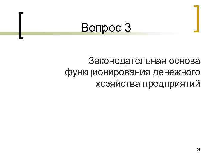 Вопрос 3 Законодательная основа функционирования денежного хозяйства предприятий 38