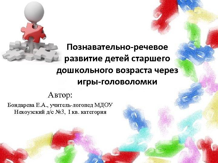 Познавательно-речевое развитие детей старшего дошкольного возраста через игры-головоломки Автор: Бондарева Е. А. , учитель-логопед