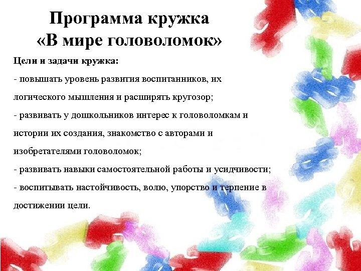 Программа кружка «В мире головоломок» Цели и задачи кружка: - повышать уровень развития воспитанников,