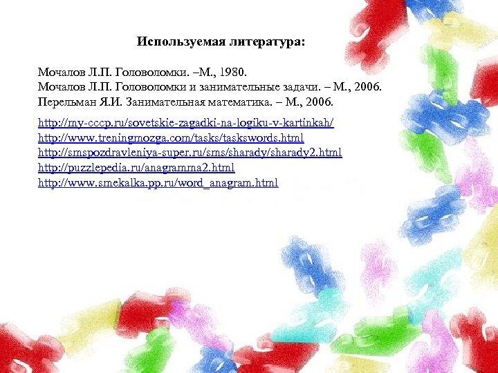 Используемая литература: Мочалов Л. П. Головоломки. –М. , 1980. Мочалов Л. П. Головоломки и