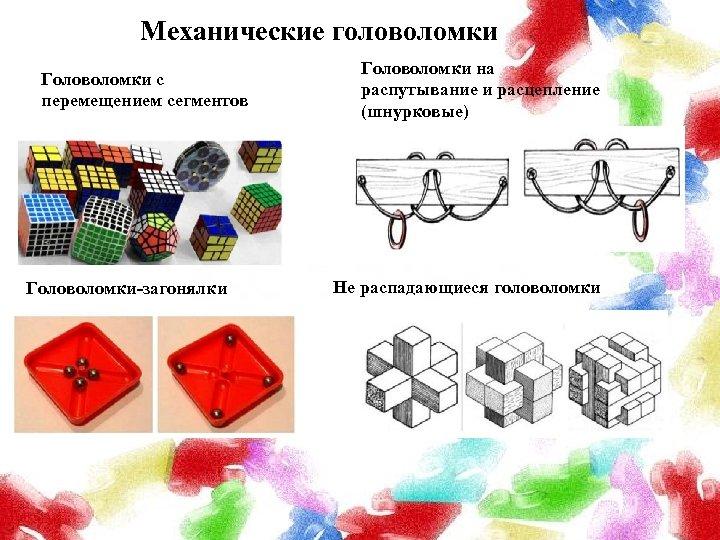 Механические головоломки Головоломки с перемещением сегментов Головоломки-загонялки Головоломки на распутывание и расцепление (шнурковые) Не
