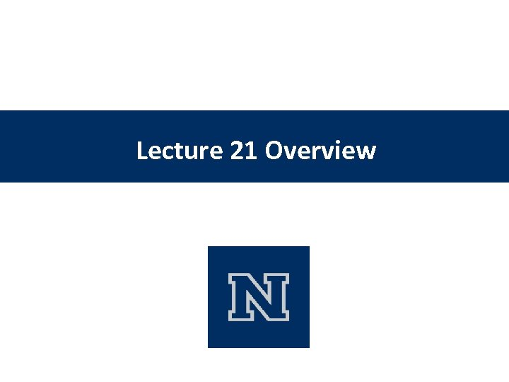 Lecture 21 Overview