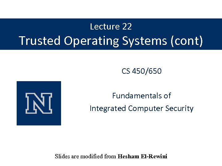 Lecture 22 Trusted Operating Systems (cont) CS 450/650 Fundamentals of Integrated Computer Security Slides
