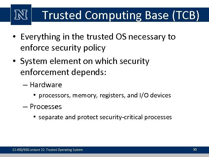 Trusted Computing Base (TCB) • Everything in the trusted OS necessary to enforce security