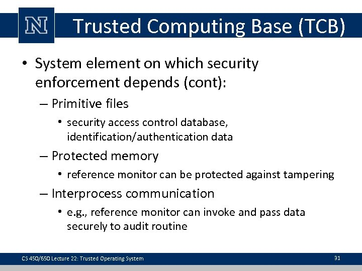 Trusted Computing Base (TCB) • System element on which security enforcement depends (cont): –