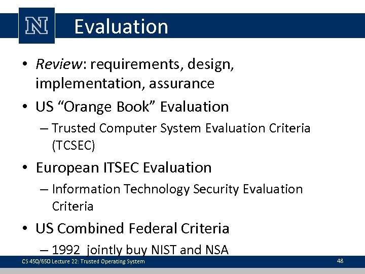 "Evaluation • Review: requirements, design, implementation, assurance • US ""Orange Book"" Evaluation – Trusted"