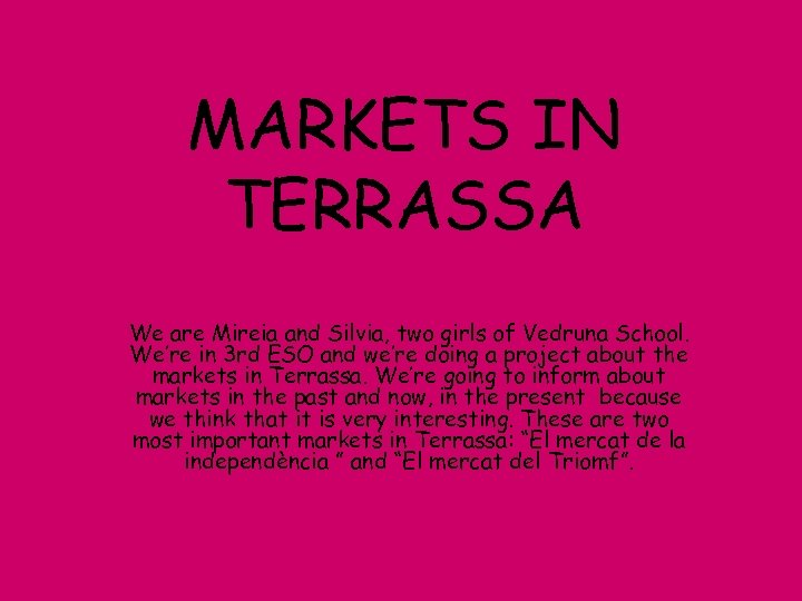 MARKETS IN TERRASSA We are Mireia and Silvia, two girls of Vedruna School. We're