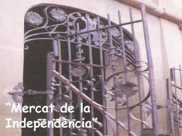 """""""Mercat de la Independència"""""""
