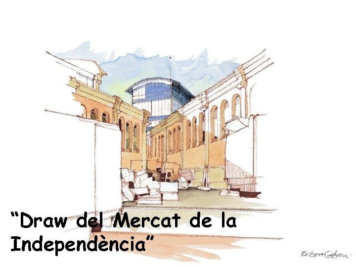 """""""Draw del Mercat de la Independència"""""""