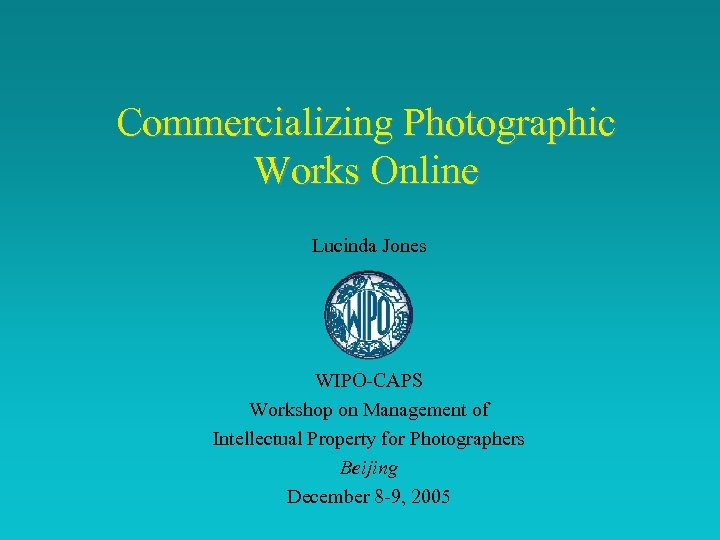 Commercializing Photographic Works Online Lucinda Jones WIPO-CAPS Workshop on Management of Intellectual Property for