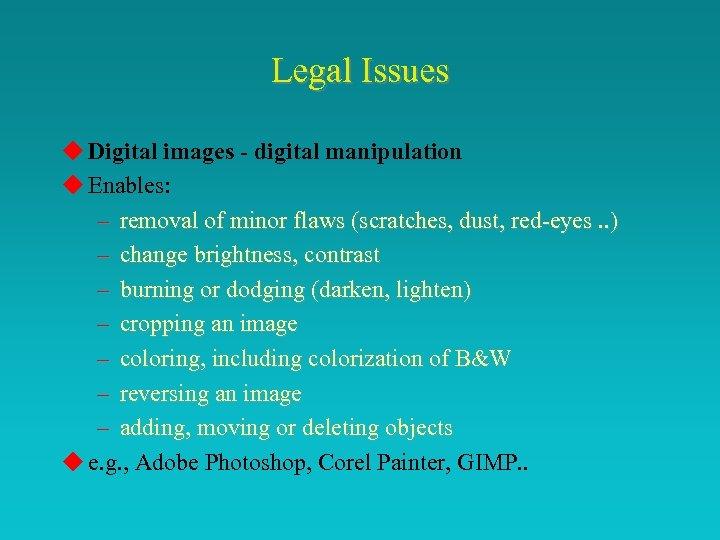 Legal Issues u Digital images - digital manipulation u Enables: – removal of minor
