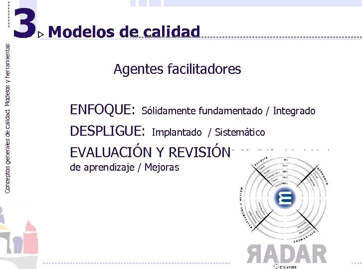 Conceptos generales de calidad. Modelos y herramientas 3 Modelos de calidad Agentes facilitadores ENFOQUE: