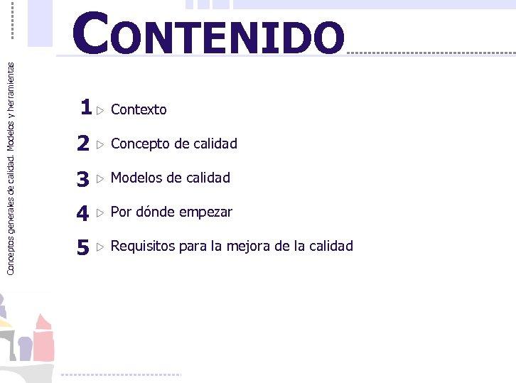Conceptos generales de calidad. Modelos y herramientas CONTENIDO 1 w Contexto 2 w Concepto