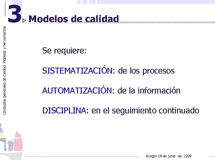 Conceptos generales de calidad. Modelos y herramientas 3 Modelos de calidad Se requiere: SISTEMATIZACIÓN: