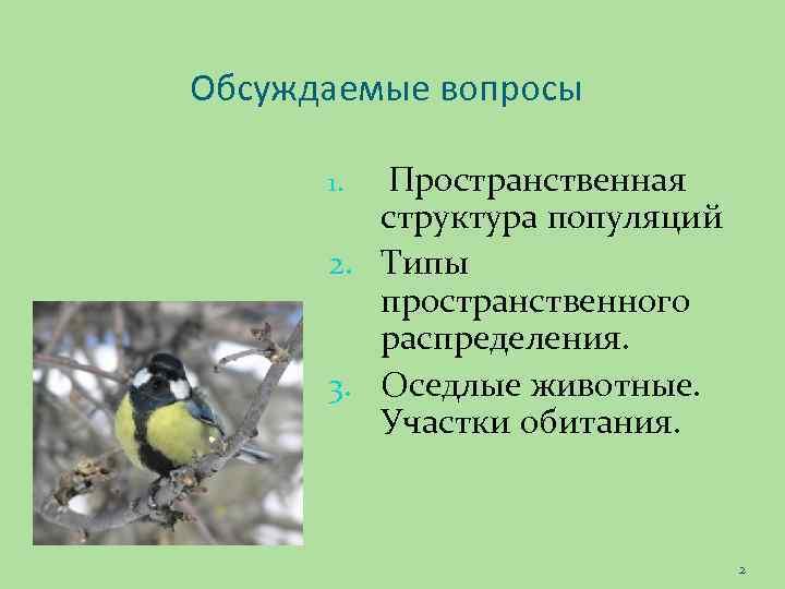 Обсуждаемые вопросы Пространственная структура популяций 2. Типы пространственного распределения. 3. Оседлые животные. Участки обитания.