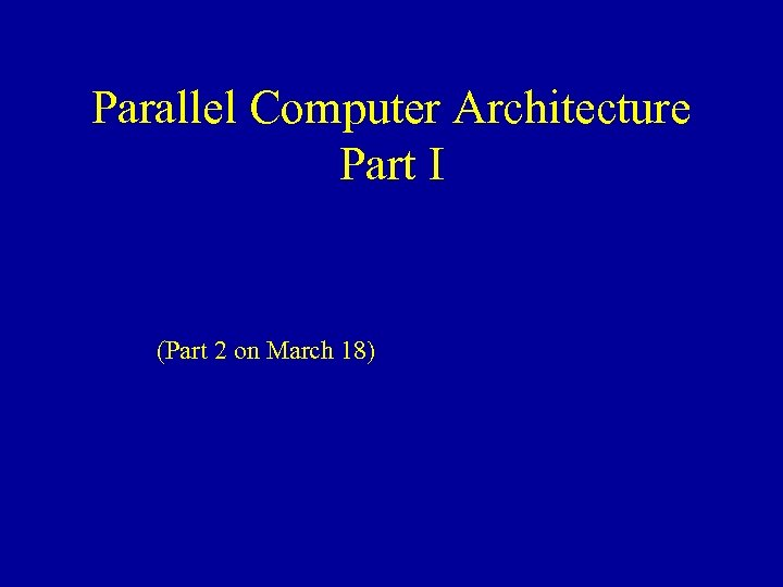 Parallel Computer Architecture Part I (Part 2 on March 18)