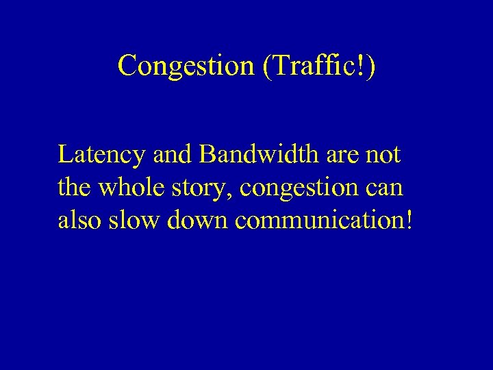 Congestion (Traffic!) Latency and Bandwidth are not the whole story, congestion can also slow