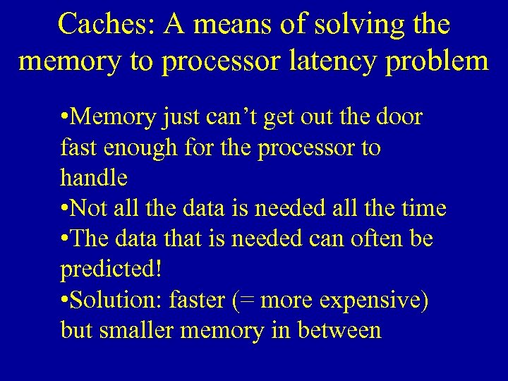 Caches: A means of solving the memory to processor latency problem • Memory just