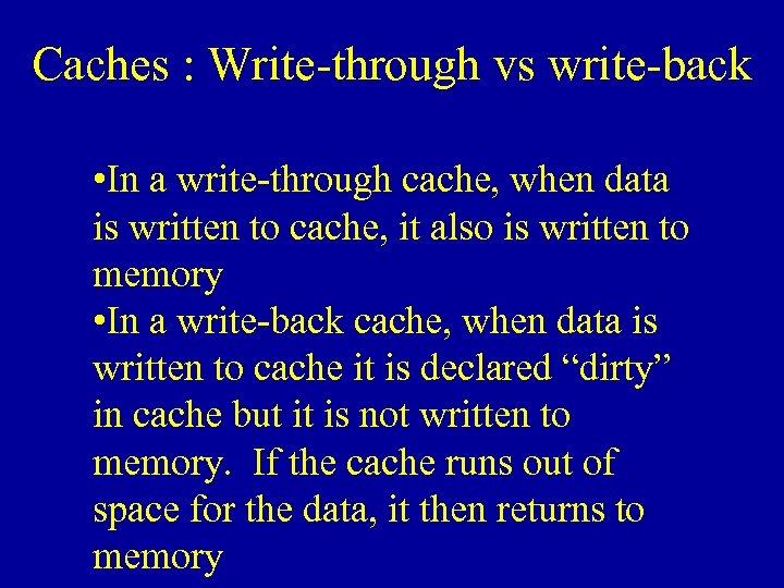 Caches : Write-through vs write-back • In a write-through cache, when data is written