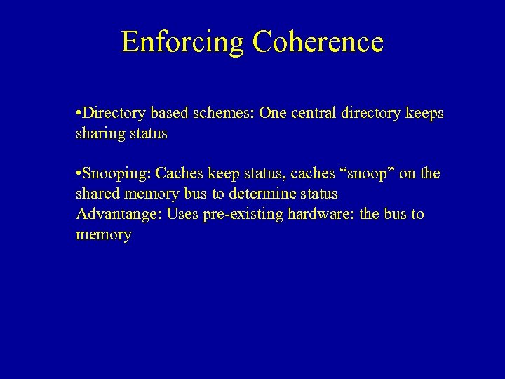 Enforcing Coherence • Directory based schemes: One central directory keeps sharing status • Snooping: