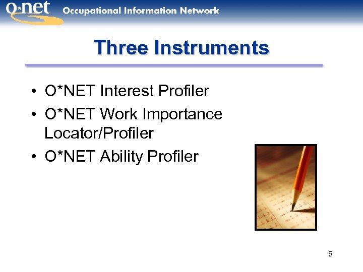 Three Instruments • O*NET Interest Profiler • O*NET Work Importance Locator/Profiler • O*NET Ability