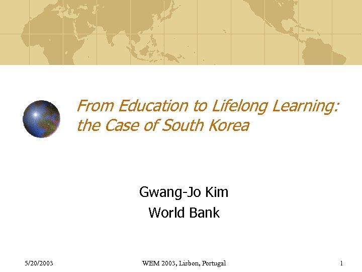 From Education to Lifelong Learning: the Case of South Korea Gwang-Jo Kim World Bank