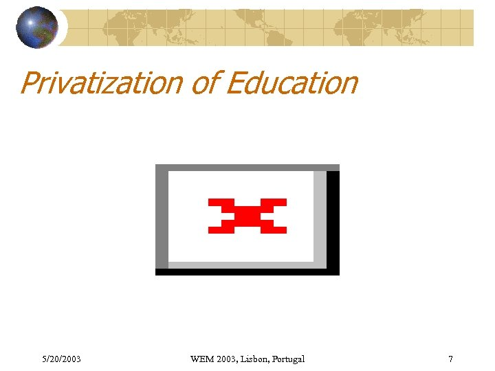 Privatization of Education 5/20/2003 WEM 2003, Lisbon, Portugal 7