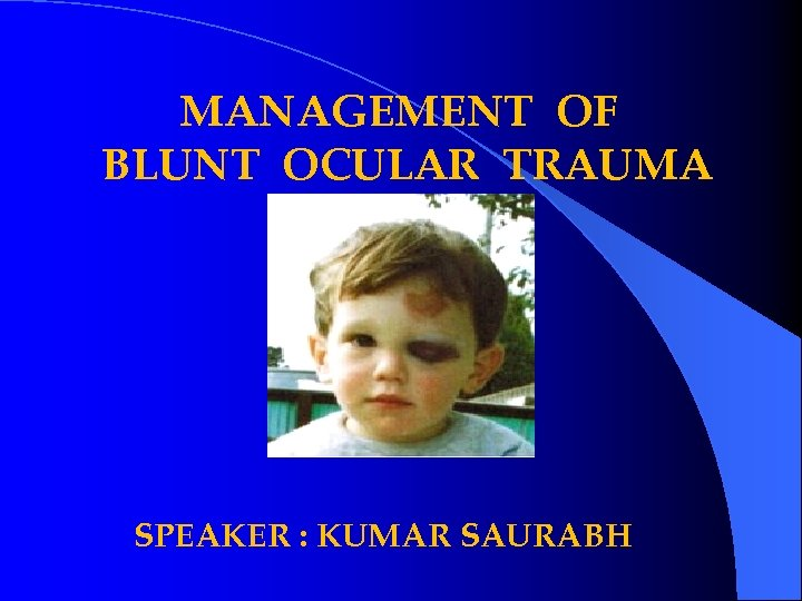 MANAGEMENT OF BLUNT OCULAR TRAUMA SPEAKER : KUMAR SAURABH