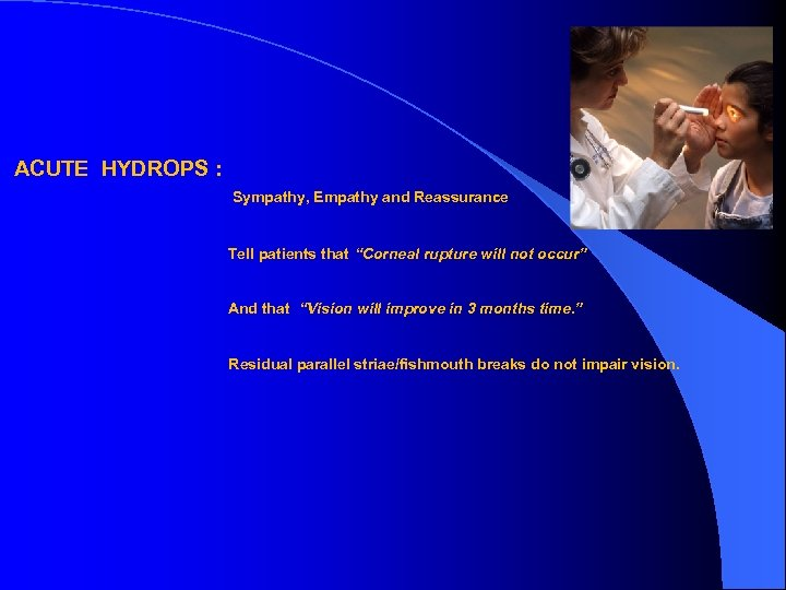 "ACUTE HYDROPS : Sympathy, Empathy and Reassurance Tell patients that ""Corneal rupture will not"