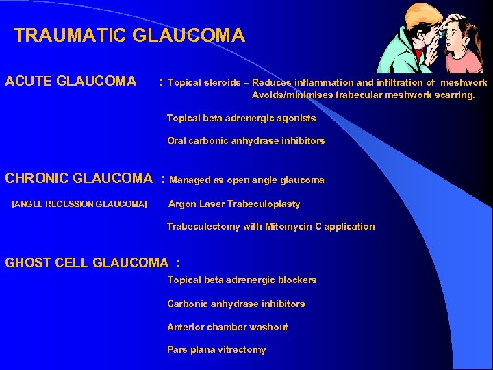 TRAUMATIC GLAUCOMA ACUTE GLAUCOMA : Topical steroids – Reduces inflammation and infiltration of meshwork