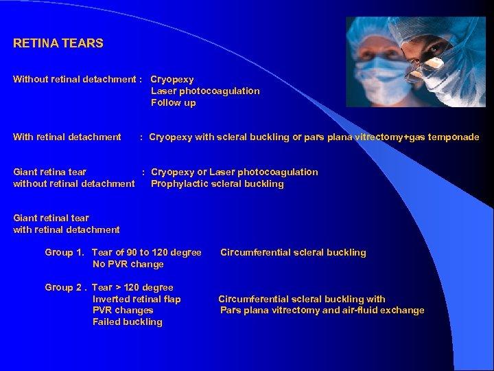 RETINA TEARS Without retinal detachment : Cryopexy Laser photocoagulation Follow up With retinal detachment