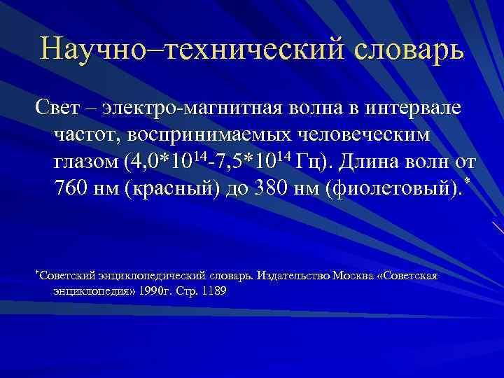 Научно–технический словарь Свет – электро-магнитная волна в интервале частот, воспринимаемых человеческим глазом (4, 0*1014