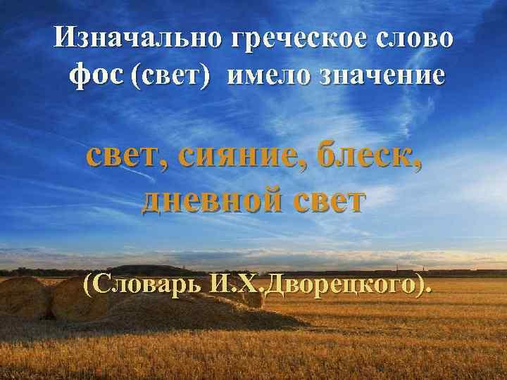 Изначально греческое слово фос (свет) имело значение свет, сияние, блеск, дневной свет (Словарь И.