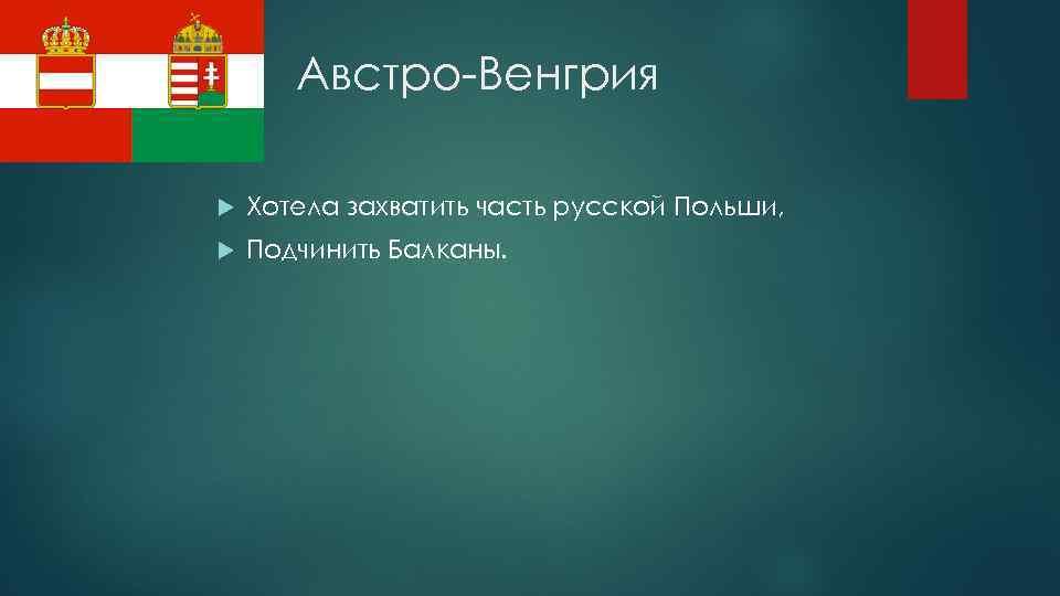 Австро-Венгрия Хотела захватить часть русской Польши, Подчинить Балканы.