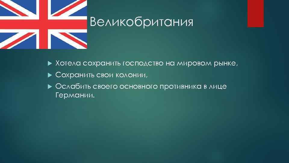Великобритания Хотела сохранить господство на мировом рынке, Сохранить свои колонии, Ослабить своего основного противника
