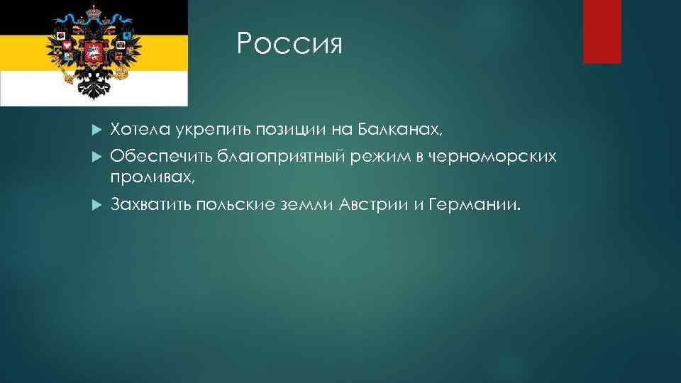 Россия Хотела укрепить позиции на Балканах, Обеспечить благоприятный режим в черноморских проливах, Захватить польские