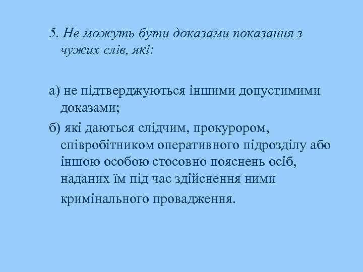 5. Не можуть бути доказами показання з чужих слів, які: а) не підтверджуються іншими