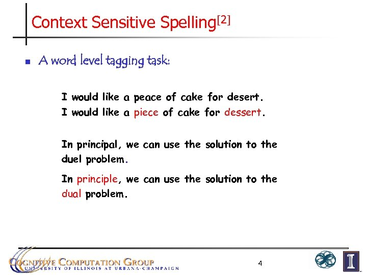 Context Sensitive Spelling[2] n A word level tagging task: I would like a peace