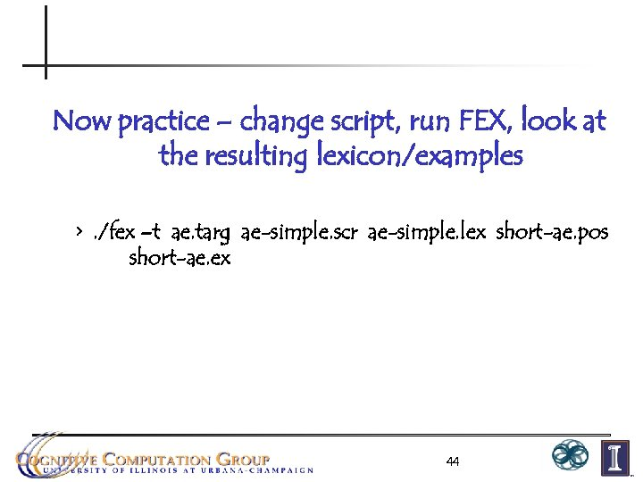 Now practice – change script, run FEX, look at the resulting lexicon/examples >. /fex