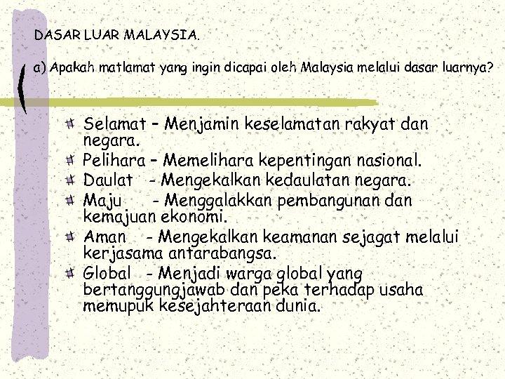 DASAR LUAR MALAYSIA. a) Apakah matlamat yang ingin dicapai oleh Malaysia melalui dasar luarnya?