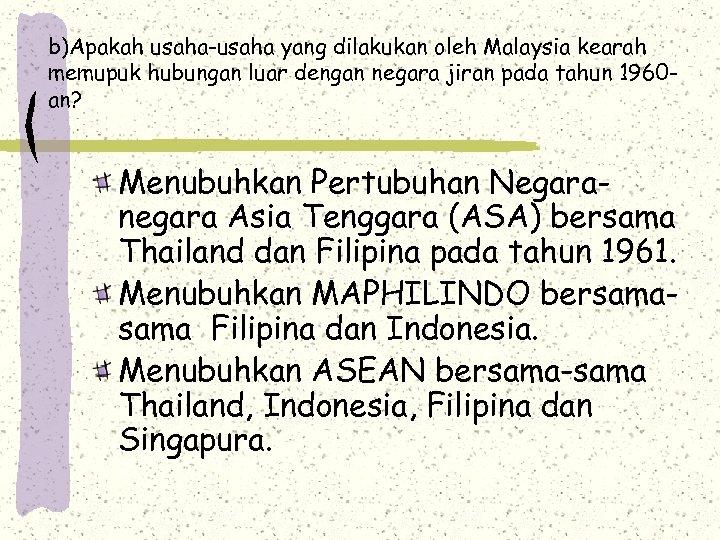 b)Apakah usaha-usaha yang dilakukan oleh Malaysia kearah memupuk hubungan luar dengan negara jiran pada