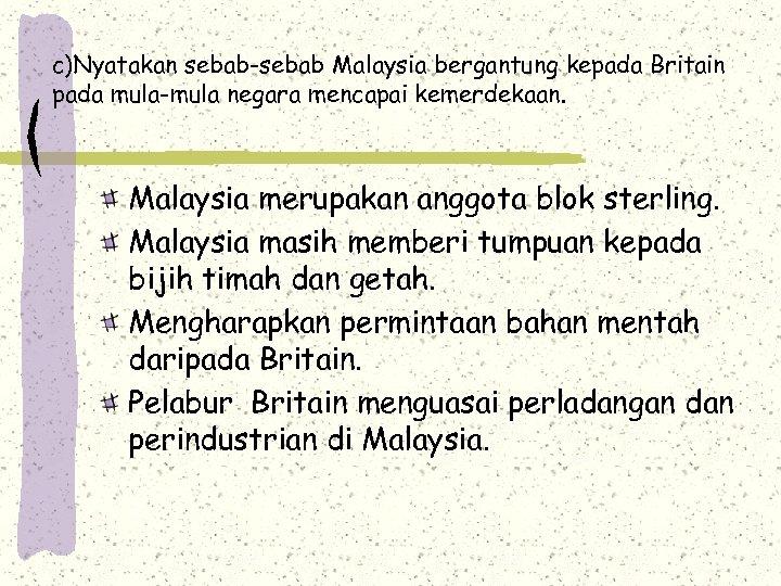 c)Nyatakan sebab-sebab Malaysia bergantung kepada Britain pada mula-mula negara mencapai kemerdekaan. Malaysia merupakan anggota