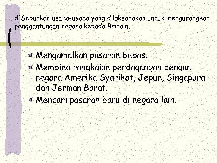 d)Sebutkan usaha-usaha yang dilaksanakan untuk mengurangkan penggantungan negara kepada Britain. Mengamalkan pasaran bebas. Membina
