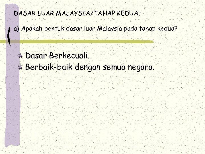 DASAR LUAR MALAYSIA/TAHAP KEDUA. a) Apakah bentuk dasar luar Malaysia pada tahap kedua? Dasar