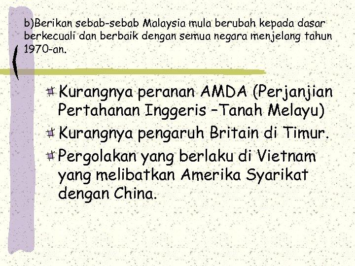 b)Berikan sebab-sebab Malaysia mula berubah kepada dasar berkecuali dan berbaik dengan semua negara menjelang